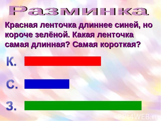 Красная ленточка длиннее синей, но короче зелёной. Какая ленточка самая длинная? Самая короткая?