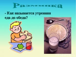 - Как называется утренняя еда до обеда?