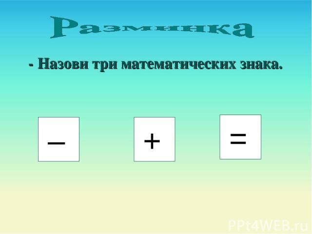 - Назови три математических знака. – + =
