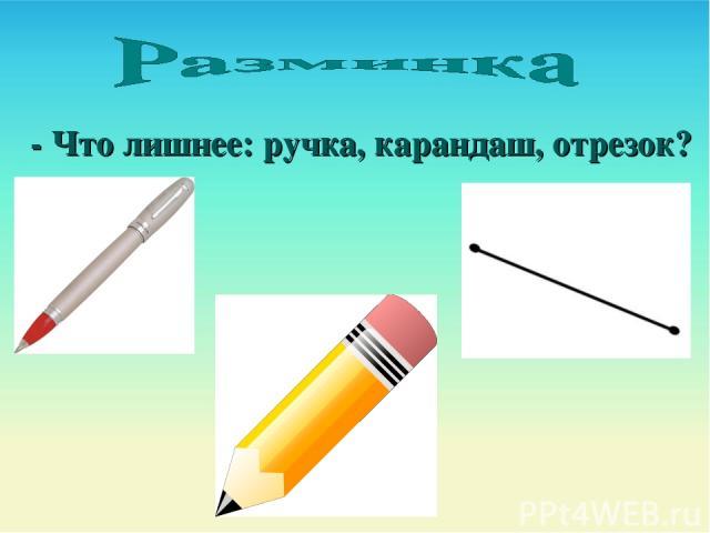 - Что лишнее: ручка, карандаш, отрезок?