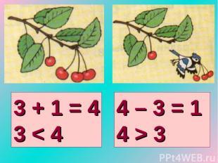 3 + 1 = 4 3 < 4 4 – 3 = 1 4 > 3