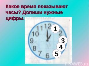 Какое время показывают часы? Допиши нужные цифры. 5 3 1 4