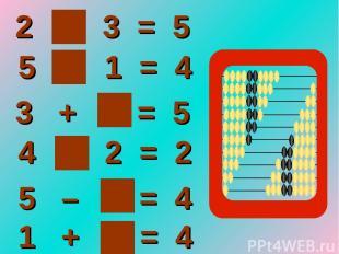 2 + 3 = 5 5 – 1 = 4 5 – 1 = 4 4 – 2 = 2 3 + 2 = 5 1 + 3 = 4