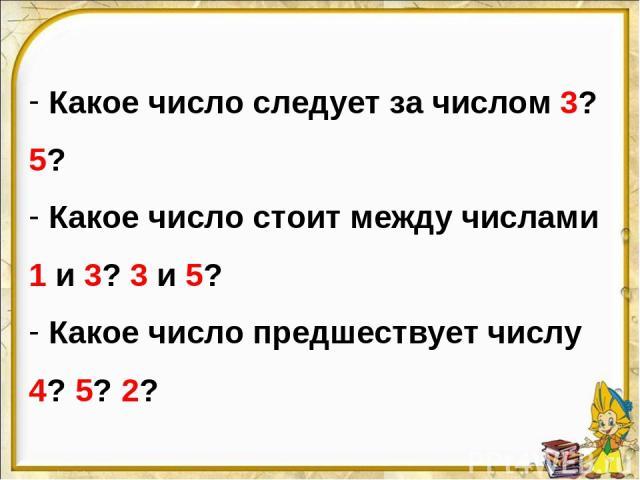 Какое число следует за числом 3? 5? Какое число стоит между числами 1 и 3? 3 и 5? Какое число предшествует числу 4? 5? 2?