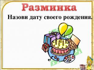 Назови дату своего рождения.