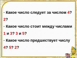 Какое число следует за числом 4? 2? Какое число стоит между числами 1 и 3? 3 и 5