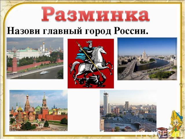 Назови главный город России.