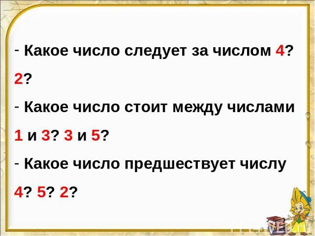 Какое число следует за числом 4? 2? Какое число стоит между числами 1 и 3? 3 и 5? Какое число предшествует числу 4? 5? 2?