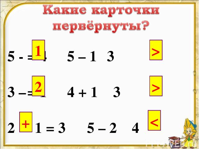 5 - = 4 5 – 1 3 3 – = 1 4 + 1 3 2 1 = 3 5 – 2 4 1 2 + > >