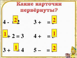 4 - = 2 3 + = 5 + 2 = 3 4 + = 5 3 + = 4 5 – = 3 2 1 1 2 1 2