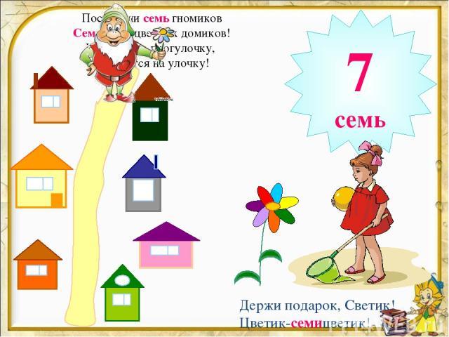 Построили семь гномиков Семь разноцветных домиков! И вышли на прогулочку, Любуются на улочку! 7 семь Держи подарок, Светик! Цветик-семицветик!