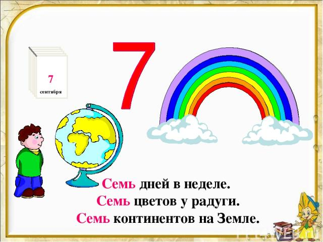 Семь дней в неделе. Семь цветов у радуги. Семь континентов на Земле. 7 сентября