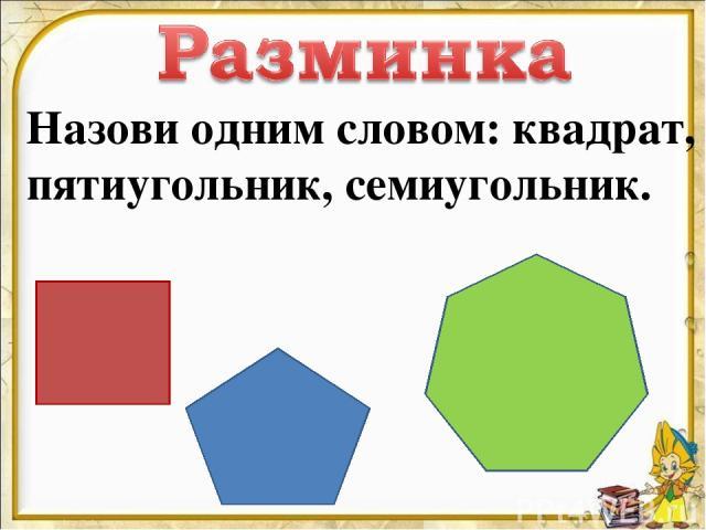 Назови одним словом: квадрат, пятиугольник, семиугольник.