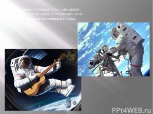 В скафандре космонавт нормально дышит, двигается, ему не жарко и не холодно, хот