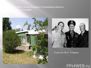 9 марта 1934 г. в селе Клушино ( Смоленская область) родился Ю.А. Гагарин. Родит