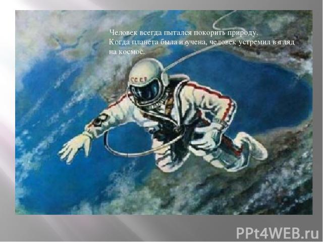 Человек всегда пытался покорить природу. Когда планета была изучена, человек устремил взгляд на космос.