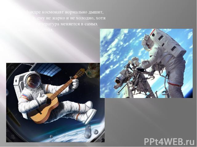 В скафандре космонавт нормально дышит, двигается, ему не жарко и не холодно, хотя снаружи температура меняется в самых широких пределах.