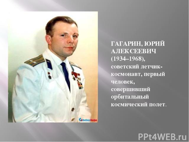 ГАГАРИН, ЮРИЙ АЛЕКСЕЕВИЧ (1934–1968), советский летчик-космонавт, первый человек, совершивший орбитальный космический полет.