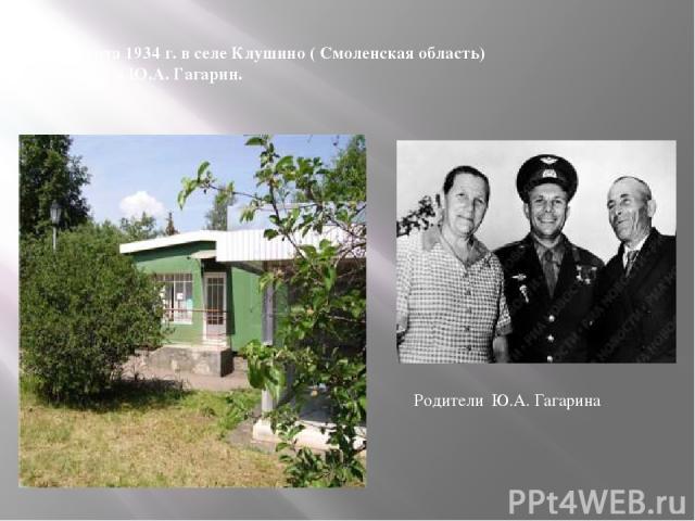 9 марта 1934 г. в селе Клушино ( Смоленская область) родился Ю.А. Гагарин. Родители Ю.А. Гагарина