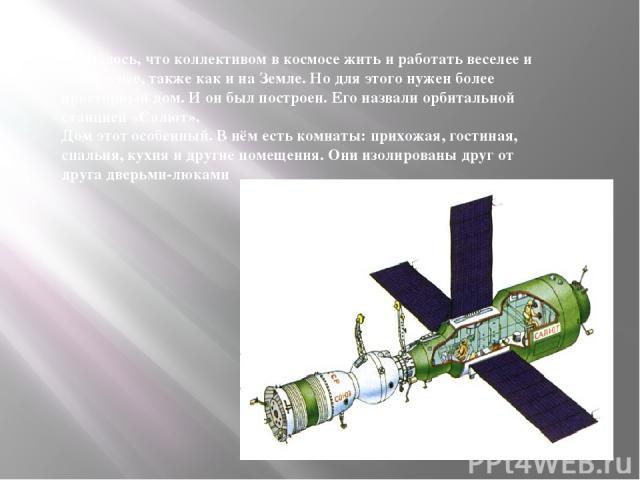 Оказалось, что коллективом в космосе жить и работать веселее и интереснее, также как и на Земле. Но для этого нужен более просторный дом. И он был построен. Его назвали орбитальной станцией «Салют». Дом этот особенный. В нём есть комнаты: прихожая, …