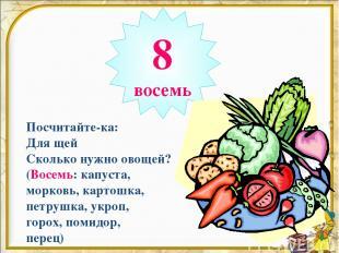 8 восемь Посчитайте-ка: Для щей Сколько нужно овощей? (Восемь: капуста, морковь,