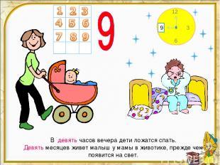 В девять часов вечера дети ложатся спать. Девять месяцев живет малыш у мамы в жи