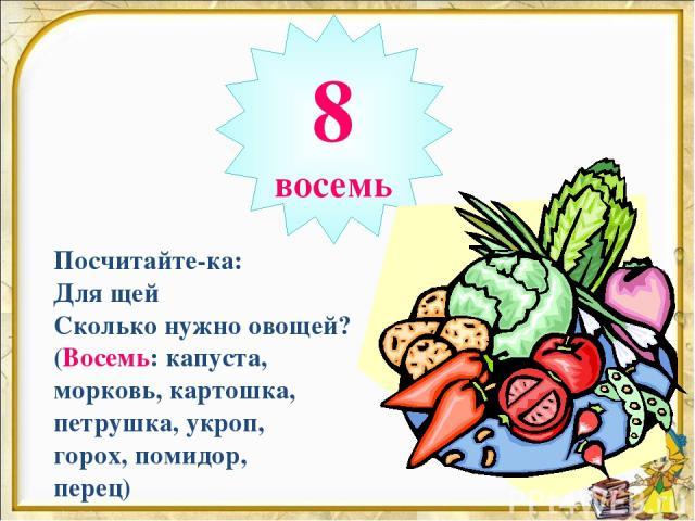 8 восемь Посчитайте-ка: Для щей Сколько нужно овощей? (Восемь: капуста, морковь, картошка, петрушка, укроп, горох, помидор, перец)