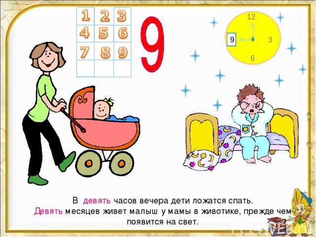 В девять часов вечера дети ложатся спать. Девять месяцев живет малыш у мамы в животике, прежде чем появится на свет. 12 6 3 9