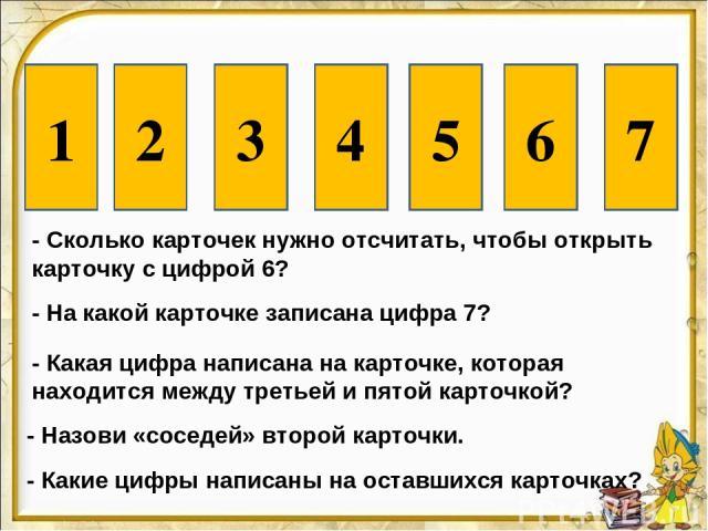 - Сколько карточек нужно отсчитать, чтобы открыть карточку с цифрой 6? 6 - На какой карточке записана цифра 7? 7 - Какая цифра написана на карточке, которая находится между третьей и пятой карточкой? 4 - Назови «соседей» второй карточки. 1 3 - Какие…