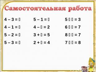 4 – 3 = 5 – 1 = 5 = 3 4 – 1 = 4 – = 2 6 = 7 5 – 2 = 3 + = 5 8 = 7 5 – 3 = 2 +