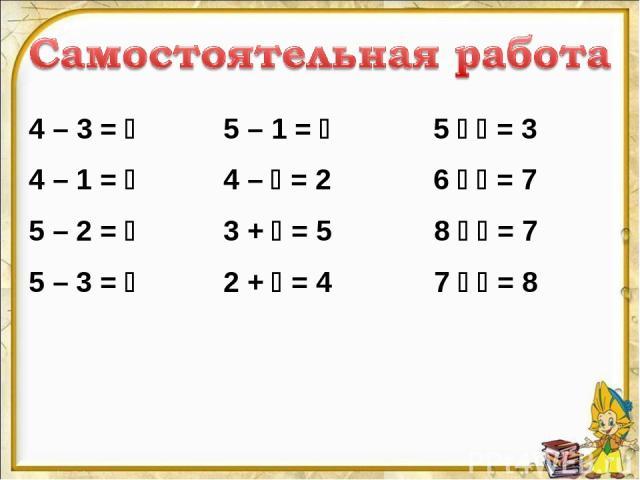 4 – 3 = 5 – 1 = 5 = 3 4 – 1 = 4 – = 2 6 = 7 5 – 2 = 3 + = 5 8 = 7 5 – 3 = 2 + = 4 7 = 8
