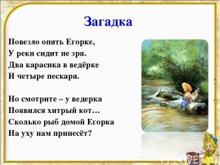 Загадка Повезло опять Егорке, У реки сидит не зря. Два карасика в ведёрке И четы