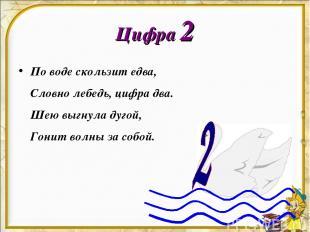 Цифра 2 По воде скользит едва, Словно лебедь, цифра два. Шею выгнула дугой, Гони