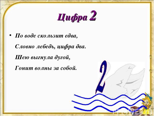 Цифра 2 По воде скользит едва, Словно лебедь, цифра два. Шею выгнула дугой, Гонит волны за собой.