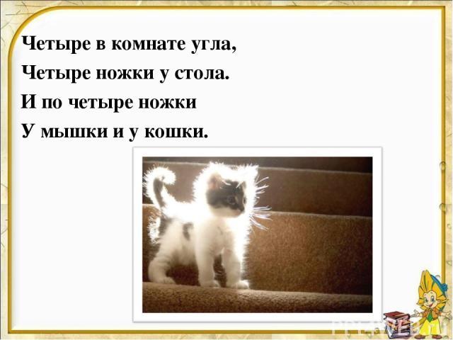 Четыре в комнате угла, Четыре ножки у стола. И по четыре ножки У мышки и у кошки.