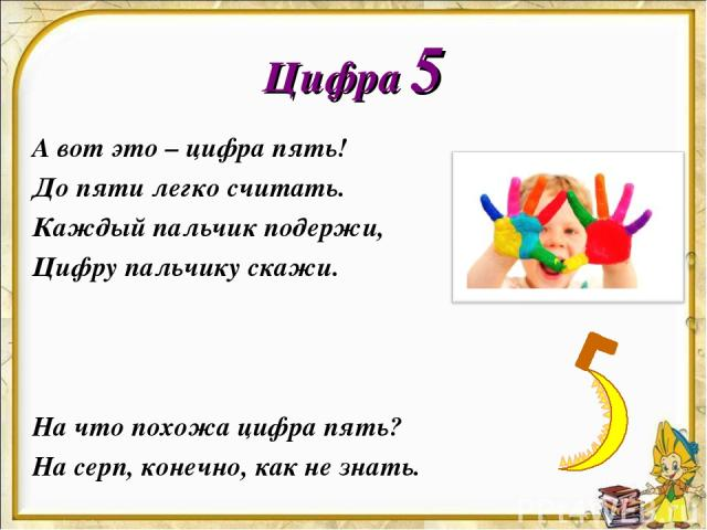 Цифра 5 А вот это – цифра пять! До пяти легко считать. Каждый пальчик подержи, Цифру пальчику скажи. На что похожа цифра пять? На серп, конечно, как не знать.