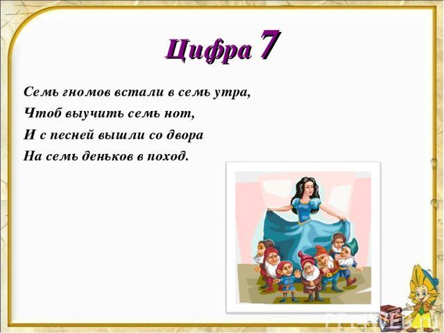 Цифра 7 Семь гномов встали в семь утра, Чтоб выучить семь нот, И с песней вышли со двора На семь деньков в поход.