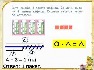 4 – 3 = 1 (п.) Ответ: 1 пакет. 4 3 ? - =