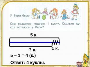 5 к. 1 к. ? к. 5 – 1 = 4 (к.) Ответ: 4 куклы.