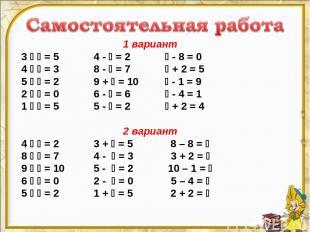 1 вариант 3 = 5 4 - = 2 - 8 = 0 4 = 3 8 - = 7 + 2 = 5 5 = 2 9 + = 10 - 1 = 9 2 =