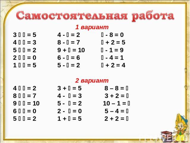1 вариант 3 = 5 4 - = 2 - 8 = 0 4 = 3 8 - = 7 + 2 = 5 5 = 2 9 + = 10 - 1 = 9 2 = 0 6 - = 6 - 4 = 1 1 = 5 5 - = 2 + 2 = 4 2 вариант 4 = 2 3 + = 5 8 – 8 = 8 = 7 4 - = 3 3 + 2 = 9 = 10 5 - = 2 10 – 1 = 6 = 0 2 - = 0 5 – 4 = 5 = 2 1 + = 5 2 + 2 =