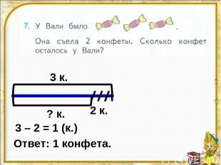 3 к. 2 к. ? к. 3 – 2 = 1 (к.) Ответ: 1 конфета.