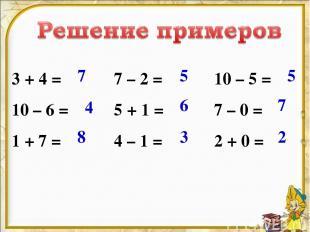 3 + 4 = 10 – 6 = 1 + 7 = 7 – 2 = 5 + 1 = 4 – 1 = 10 – 5 = 7 – 0 = 2 + 0 = 7 4 8