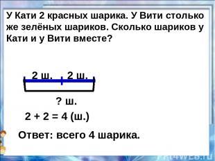 2 ш. 2 ш. ? ш. 2 + 2 = 4 (ш.) Ответ: всего 4 шарика. У Кати 2 красных шарика. У