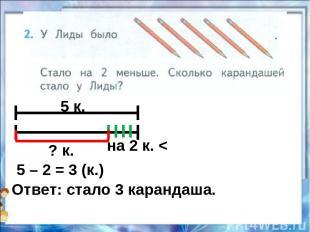 5 к. на 2 к. < ? к. 5 – 2 = 3 (к.) Ответ: стало 3 карандаша.