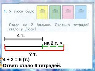 4 т. на 2 т. > ? т. 4 + 2 = 6 (т.) Ответ: стало 6 тетрадей.