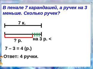 7 к. на 3 р. < ? р. 7 – 3 = 4 (р.) Ответ: 4 ручки. В пенале 7 карандашей, а руче