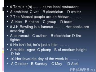 6 Tom is a(n) ........ at the local restaurant. A architect C vet B electrician