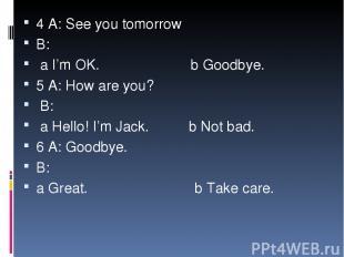 4 A: See you tomorrow B: a I'm OK. b Goodbye. 5 A: How are you? B: a Hello! I'm