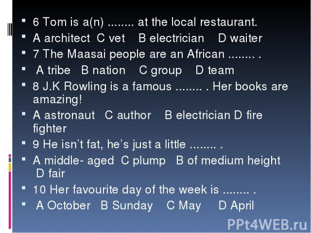 6 Tom is a(n) ........ at the local restaurant. A architect C vet B electrician D waiter 7 The Maasai people are an African ........ . A tribe B nation C group D team 8 J.K Rowling is a famous ........ . Her books are amazing! A astronaut C author B…